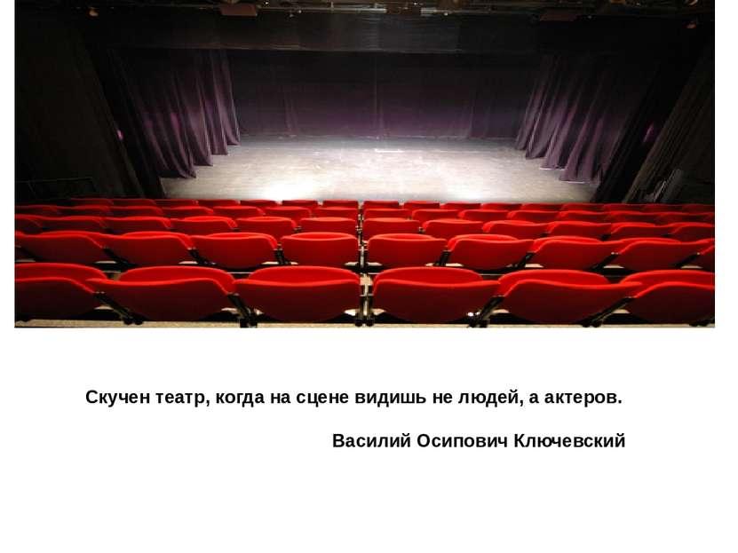 Скучен театр, когда на сцене видишь не людей, а актеров. Василий Осипович Клю...