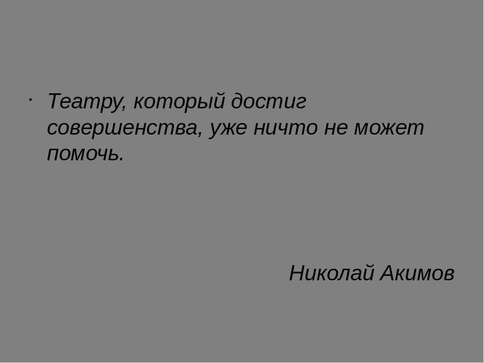 Театру, который достиг совершенства, уже ничто не может помочь. Николай Акимов