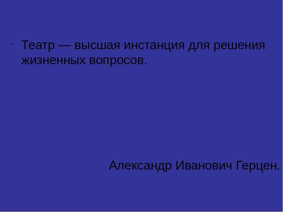 Театр — высшая инстанция для решения жизненных вопросов. Александр Иванович Г...