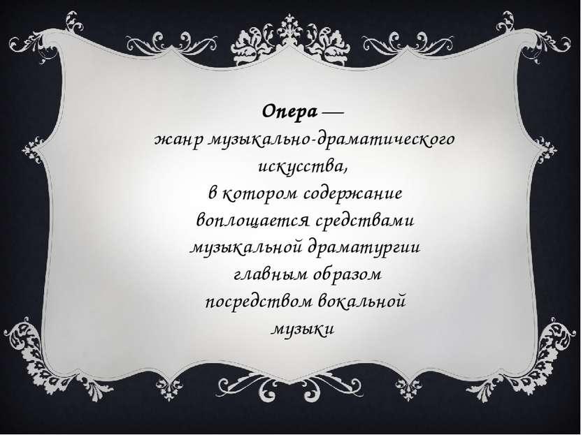 Опера— жанр музыкально-драматического искусства, в котором содержание воплощ...