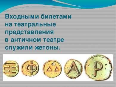 Входными билетами на театральные представления в античном театре служили жетоны.