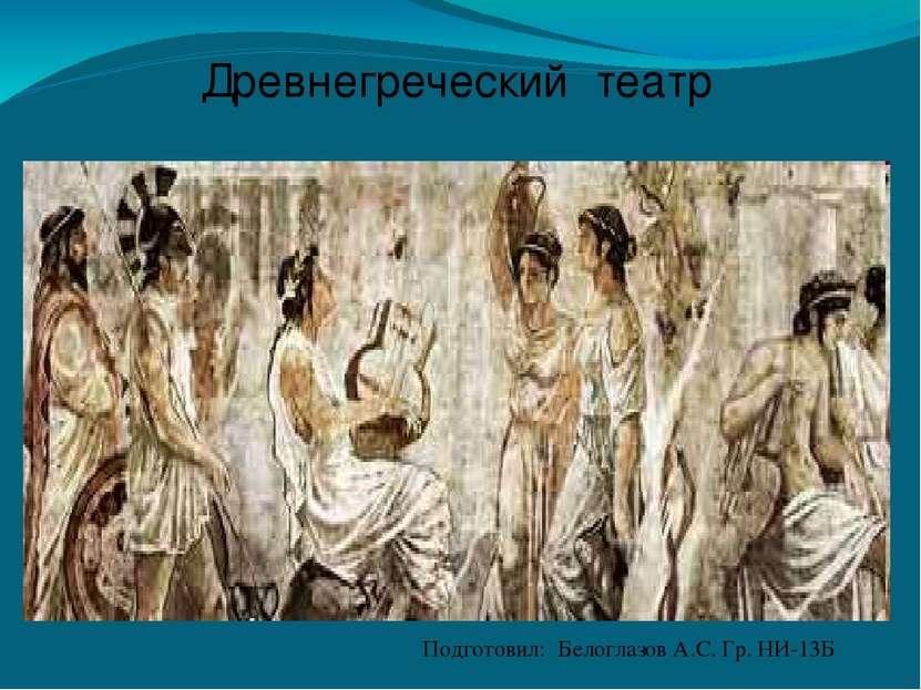 Древнегреческий театр Подготовил: Белоглазов А.С. Гр. НИ-13Б