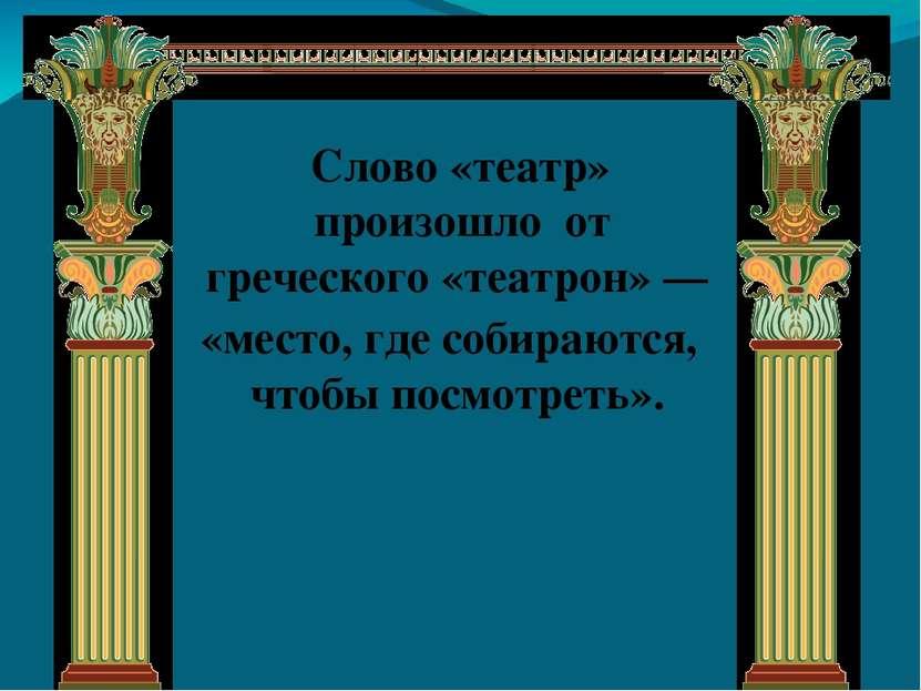 Cлово «театр» произошло от греческого «театрон» — «место, где собираются, что...