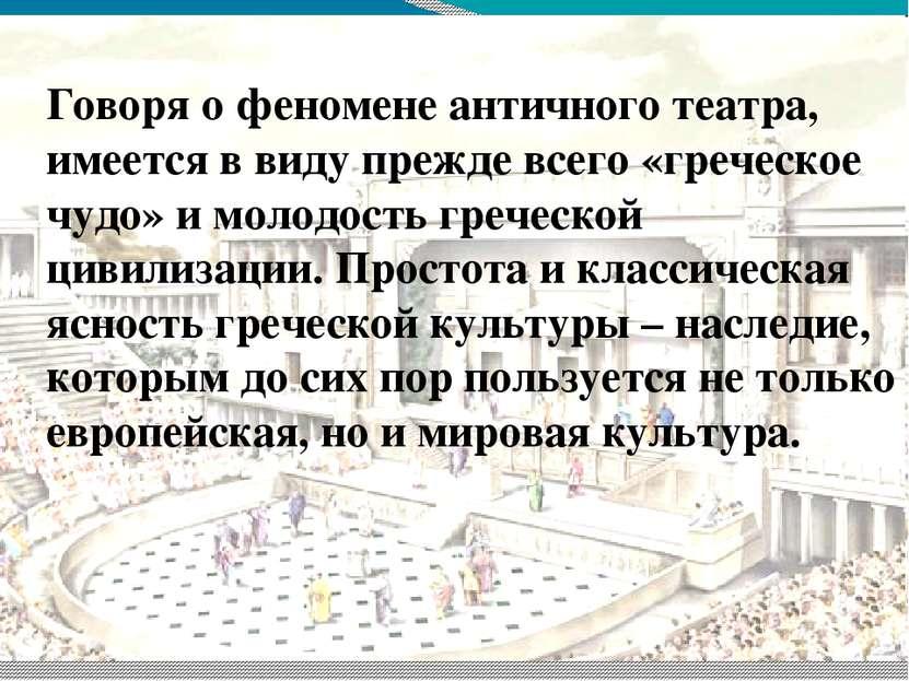 Говоря о феномене античного театра, имеется в виду прежде всего «греческое чу...