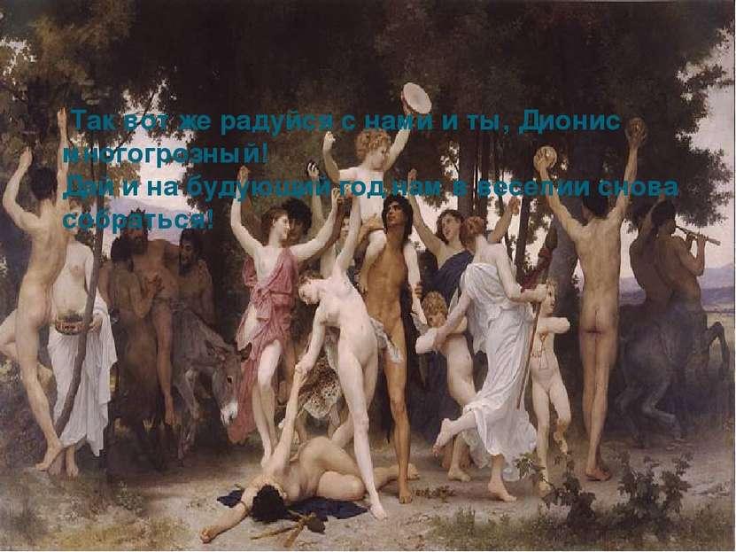Так вот же радуйся с нами и ты, Дионис многогрозный! Дай и на будующий год н...