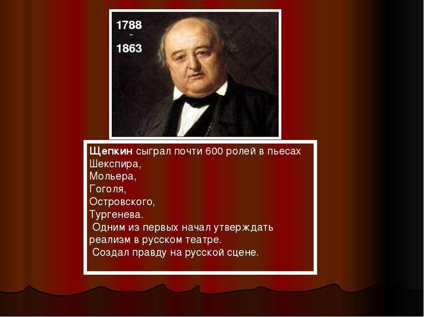 Щепкин сыграл почти 600 ролей в пьесах Шекспира, Мольера, Гоголя, Островского...