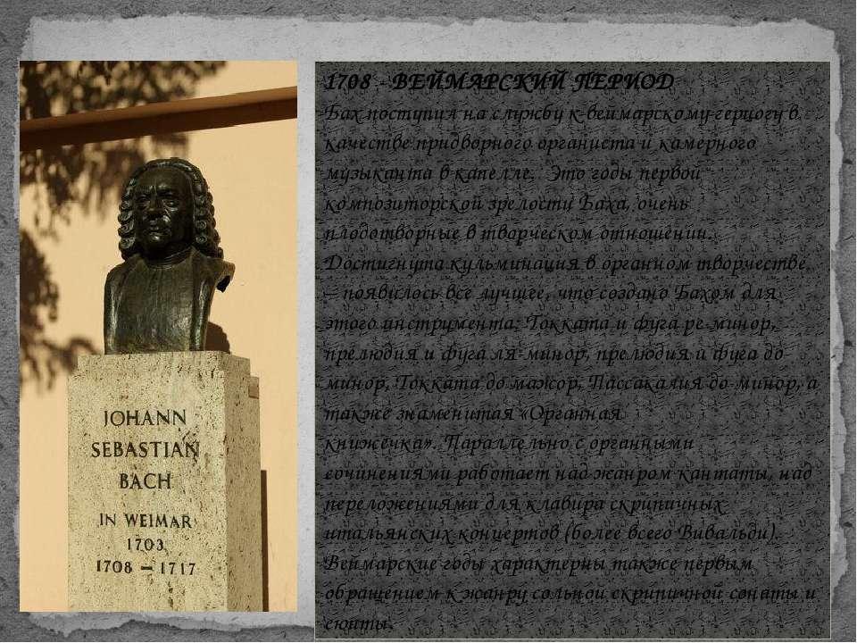 1708 - ВЕЙМАРСКИЙ ПЕРИОД Бах поступил на службу к веймарскому герцогу в качес...