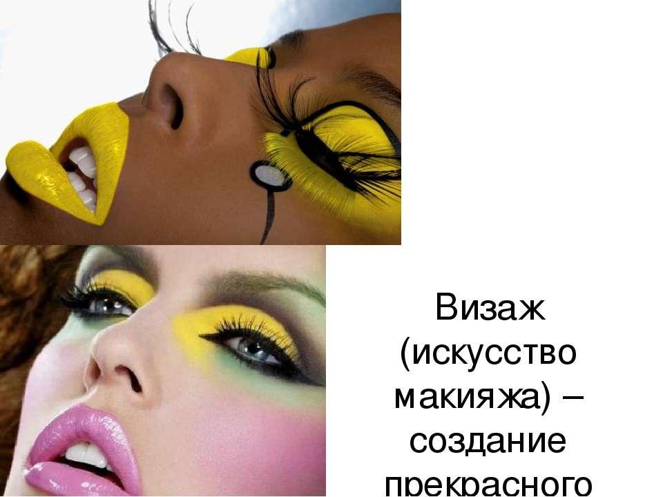 Визаж (искусство макияжа) –создание прекрасного облика человека.
