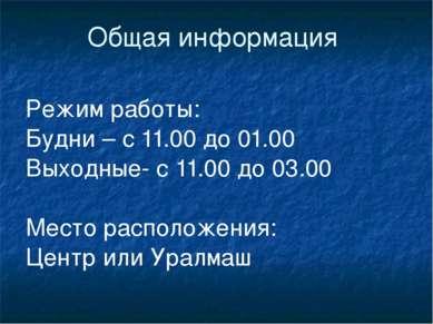 Общая информация Режим работы: Будни – с 11.00 до 01.00 Выходные- с 11.00 до ...