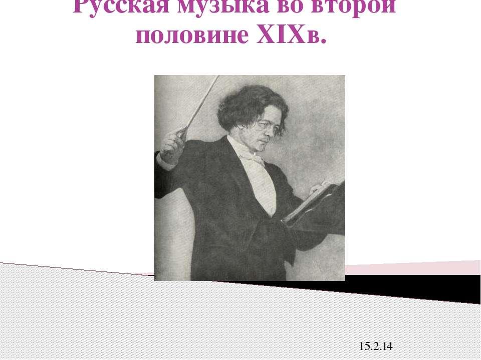 Русская музыка во второй половине XIXв. 15.2.14