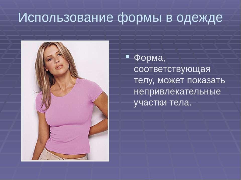 Использование формы в одежде Форма, соответствующая телу, может показать непр...