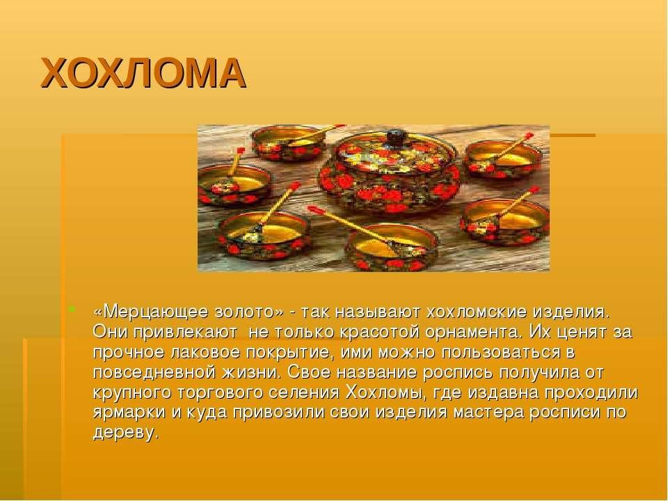ХОХЛОМА «Мерцающее золото» - так называют хохломские изделия. Они привлекают ...