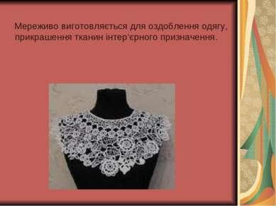 Мереживо виготовляється для оздоблення одягу, прикрашення тканин інтер'єрного...