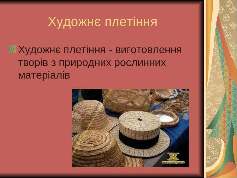 Художнє плетіння Художнє плетіння - виготовлення творів з природних рослинних...