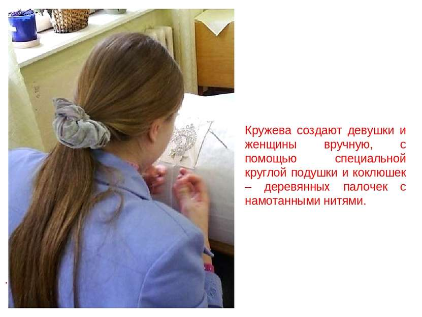 . Кружева создают девушки и женщины вручную, с помощью специальной круглой по...