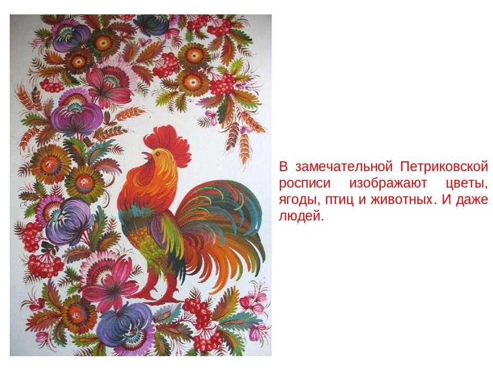 В замечательной Петриковской росписи изображают цветы, ягоды, птиц и животных...