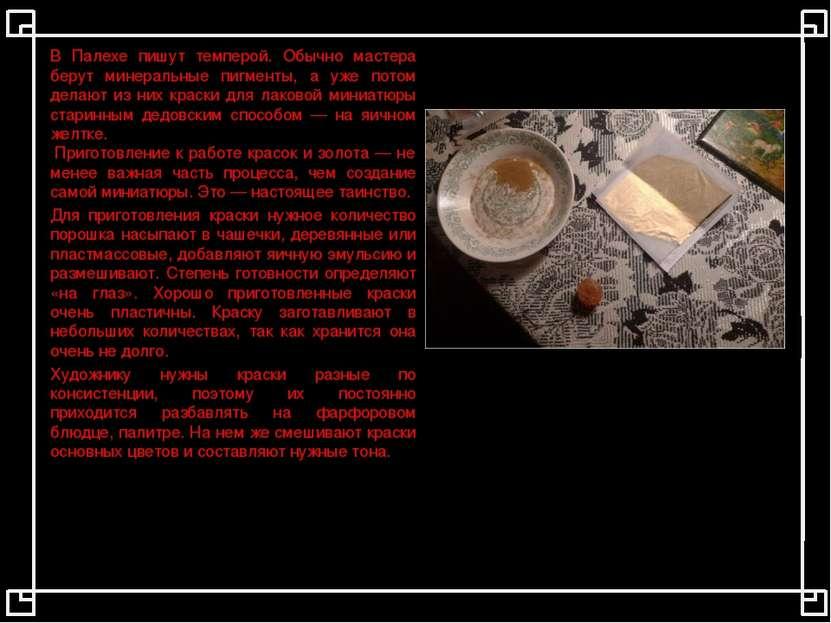 В Палехе пишут темперой. Обычно мастера берут минеральные пигменты, а уже пот...