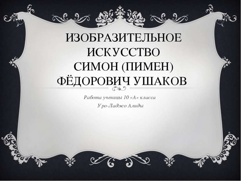 ИЗОБРАЗИТЕЛЬНОЕ ИСКУССТВО СИМОН (ПИМЕН) ФЁДОРОВИЧ УШАКОВ Работа ученицы 10 «А...