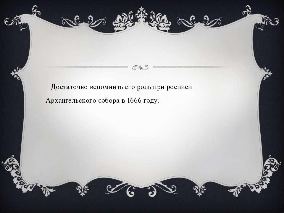 Достаточно вспомнить его роль при росписи Архангельского собора в 1666 году.
