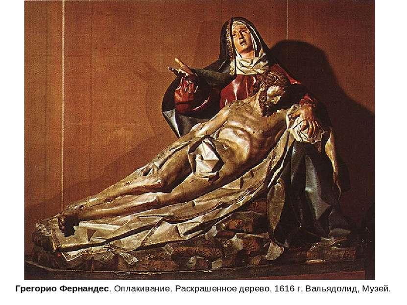 Грегорио Фернандес. Оплакивание. Раскрашенное дерево. 1616 г. Вальядолид, Музей.