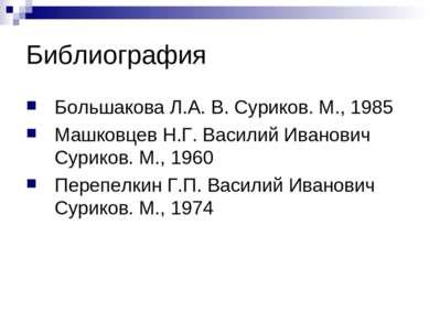 Библиография Большакова Л.А. В. Суриков. М., 1985 Машковцев Н.Г. Василий Иван...