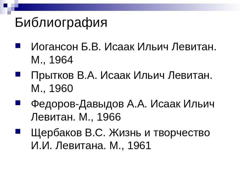 Библиография Иогансон Б.В. Исаак Ильич Левитан. М., 1964 Прытков В.А. Исаак И...