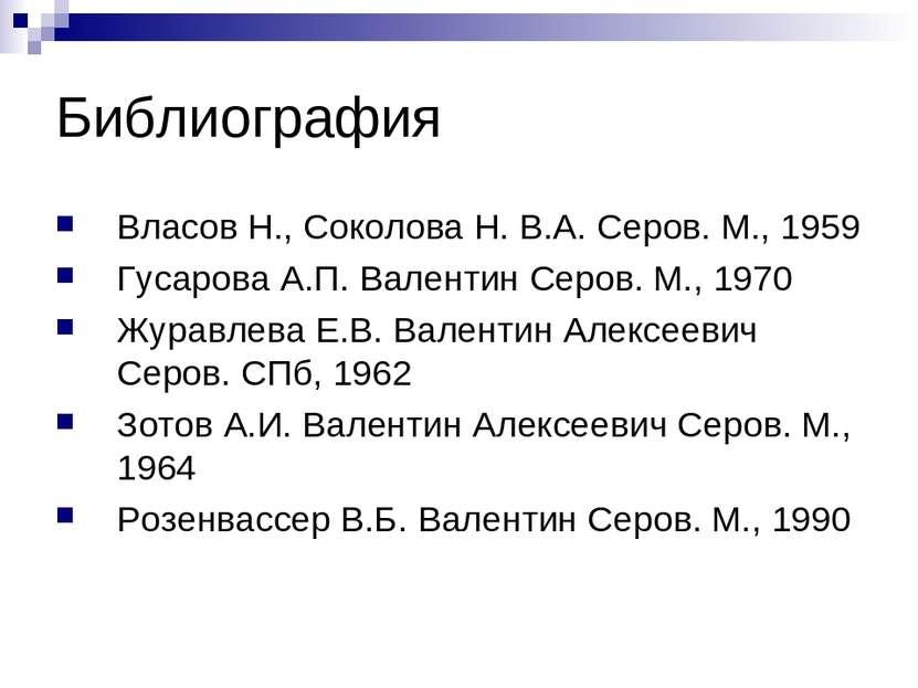 Библиография Власов Н., Соколова Н. В.А. Серов. М., 1959 Гусарова А.П. Валент...