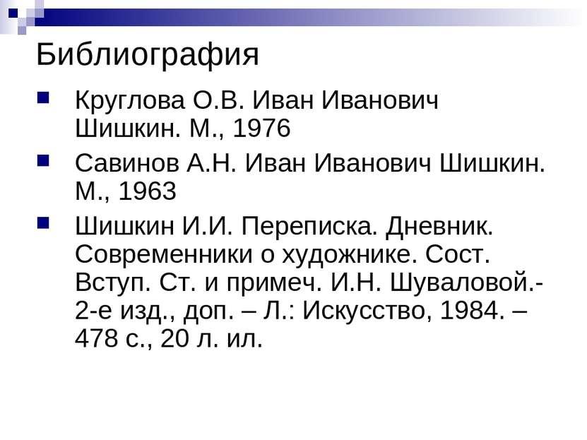 Библиография Круглова О.В. Иван Иванович Шишкин. М., 1976 Савинов А.Н. Иван И...