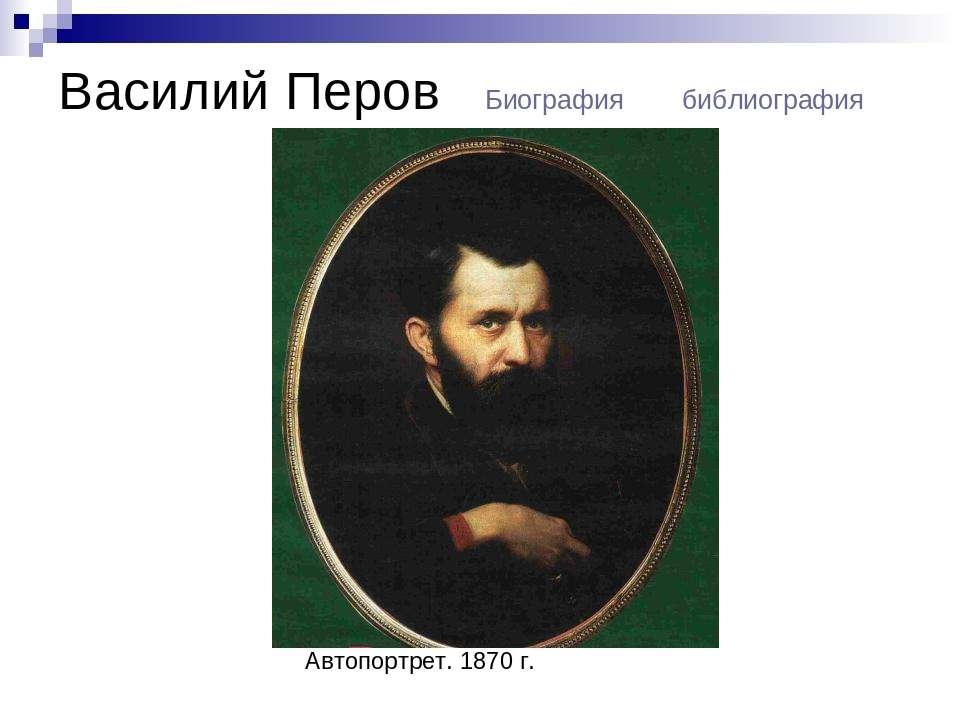Василий Перов Биография библиография Автопортрет. 1870 г.