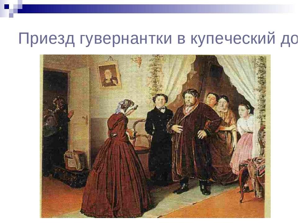 Приезд гувернантки в купеческий дом. 1866.