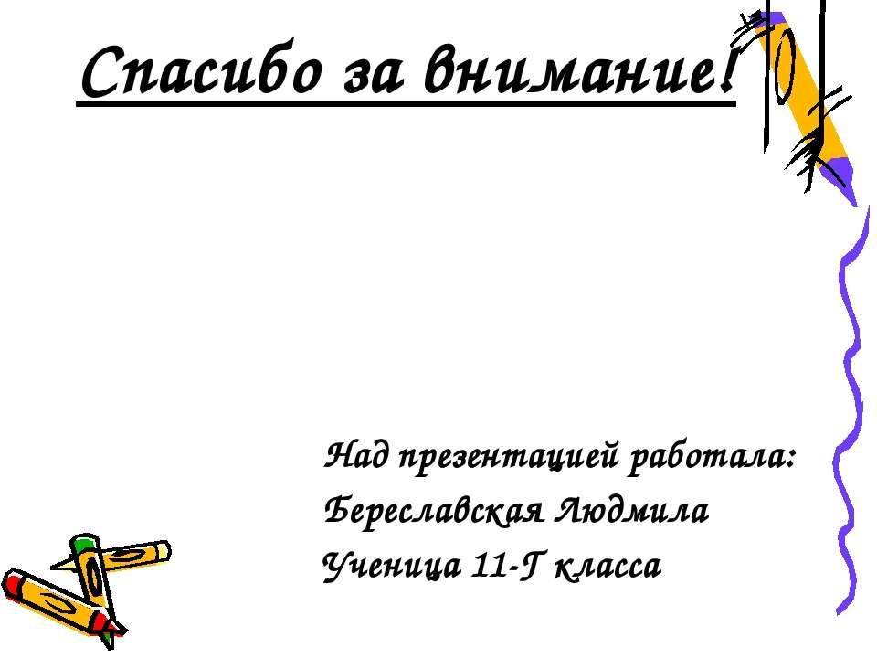 Спасибо за внимание! Над презентацией работала: Береславская Людмила Ученица ...