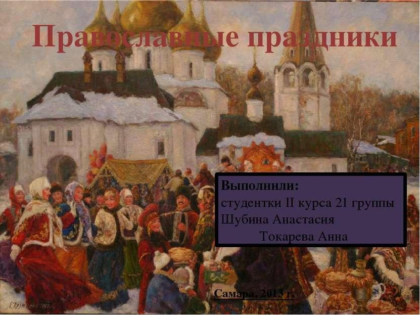Православные праздники Выполнили: студентки II курса 21 группы Шубина Анастас...