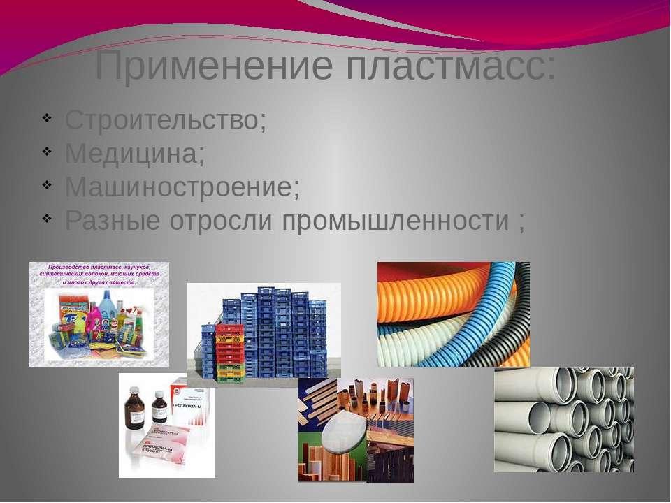 Применение пластмасс: Строительство; Медицина; Машиностроение; Разные отросли...