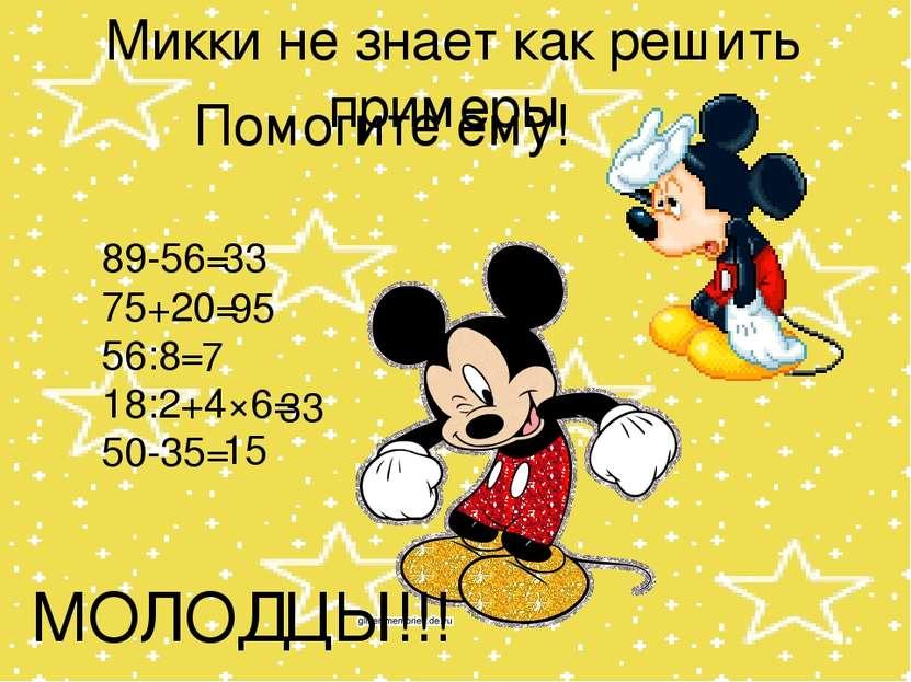 Микки не знает как решить примеры Помогите ему! 89-56= 75+20= 56:8= 18:2+4×6=...