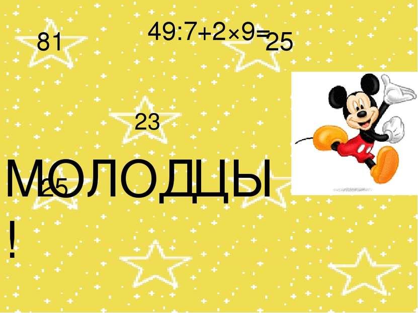 49:7+2×9= 25 23 81 25 МОЛОДЦЫ!