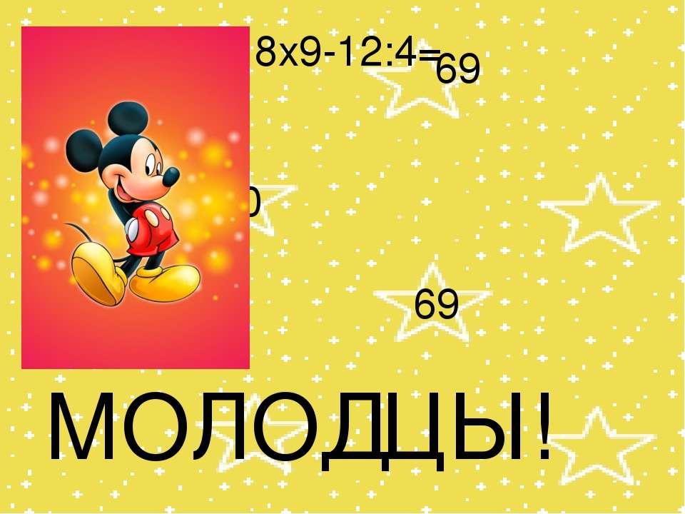 8x9-12:4= 67 70 69 69 МОЛОДЦЫ!
