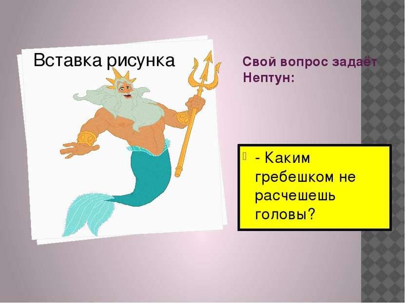 Свой вопрос задаёт Нептун: - Каким гребешком не расчешешь головы?
