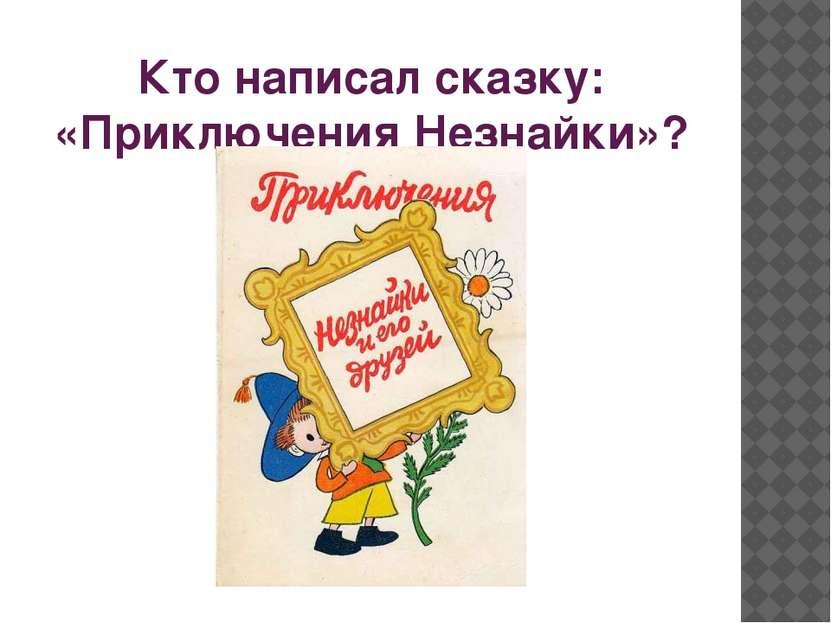 Кто написал сказку: «Приключения Незнайки»?
