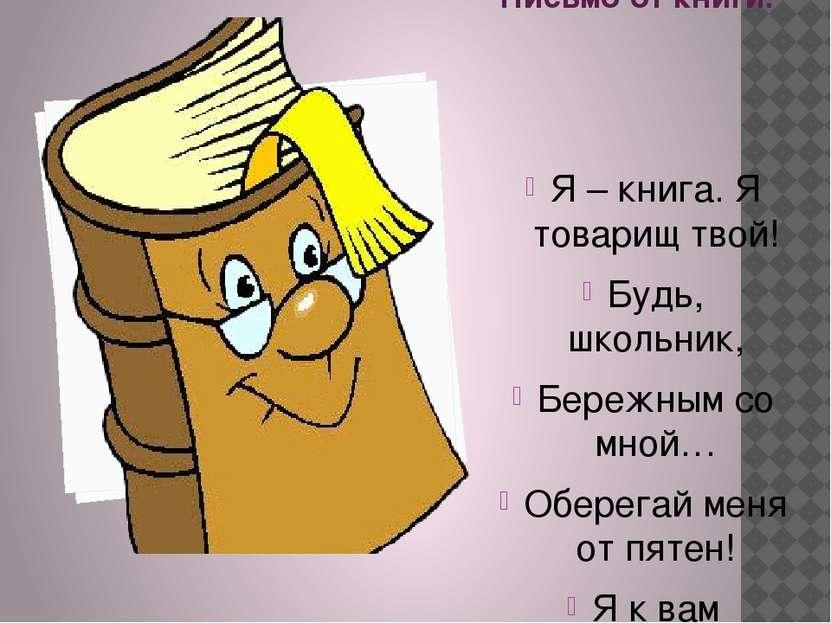 Письмо от книги. Я – книга. Я товарищ твой! Будь, школьник, Бережным со мной…...