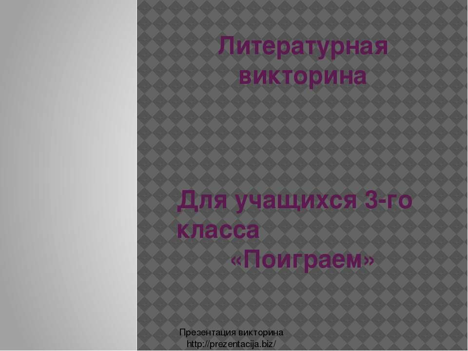 Литературная викторина Для учащихся 3-го класса «Поиграем» Презентация виктор...
