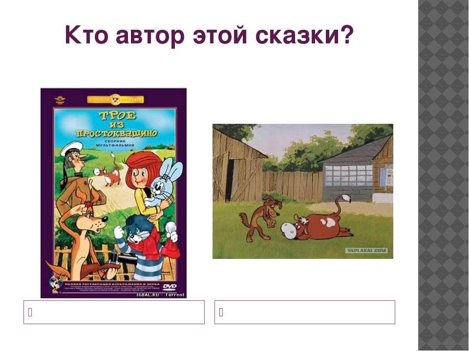 Кто автор этой сказки? Дядя Фёдор и кот Матроскин Собака Шарик и телёнок