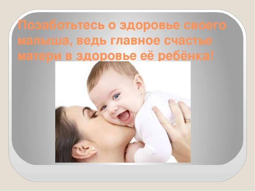 Позаботьтесь о здоровье своего малыша, ведь главное счастье матери в здоровье...