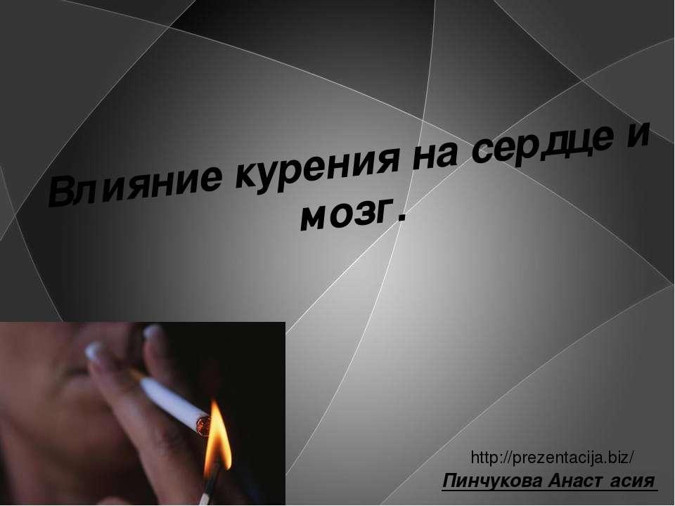 Влияние курения на сердце и мозг. Пинчукова Анастасия http://prezentacija.biz/