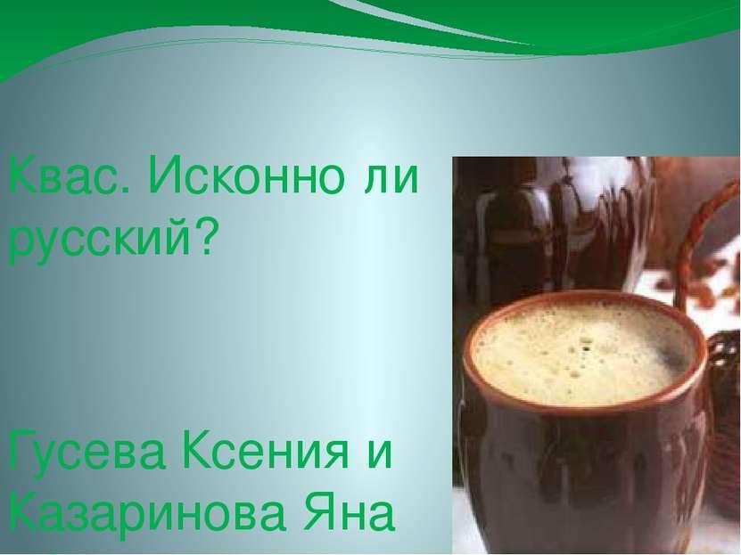 Квас. Исконно ли русский? Гусева Ксения и Казаринова Яна 8А