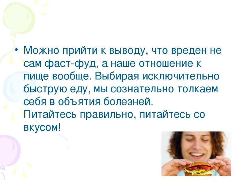 Можно прийти к выводу, что вреден не сам фаст-фуд, а наше отношение к пище во...