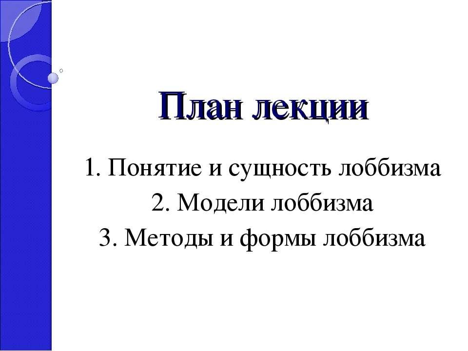 План лекции 1. Понятие и сущность лоббизма 2. Модели лоббизма 3. Методы и фор...