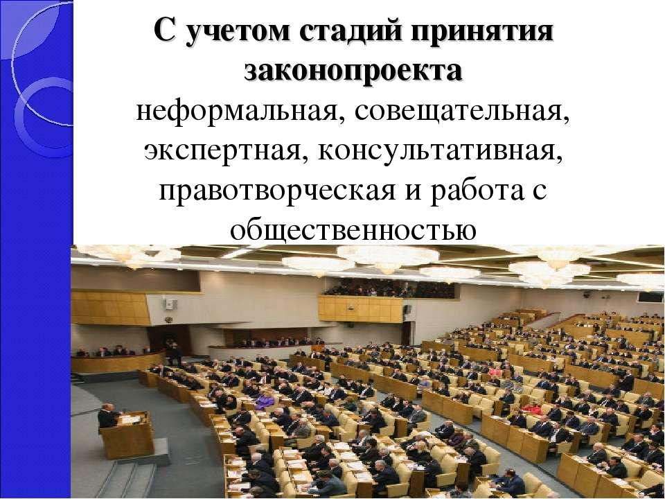 С учетом стадий принятия законопроекта неформальная, совещательная, экспертна...