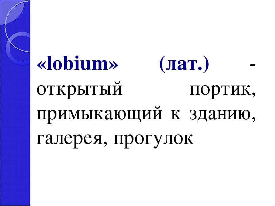 «lobium» (лат.) - открытый портик, примыкающий к зданию, галерея, прогулок
