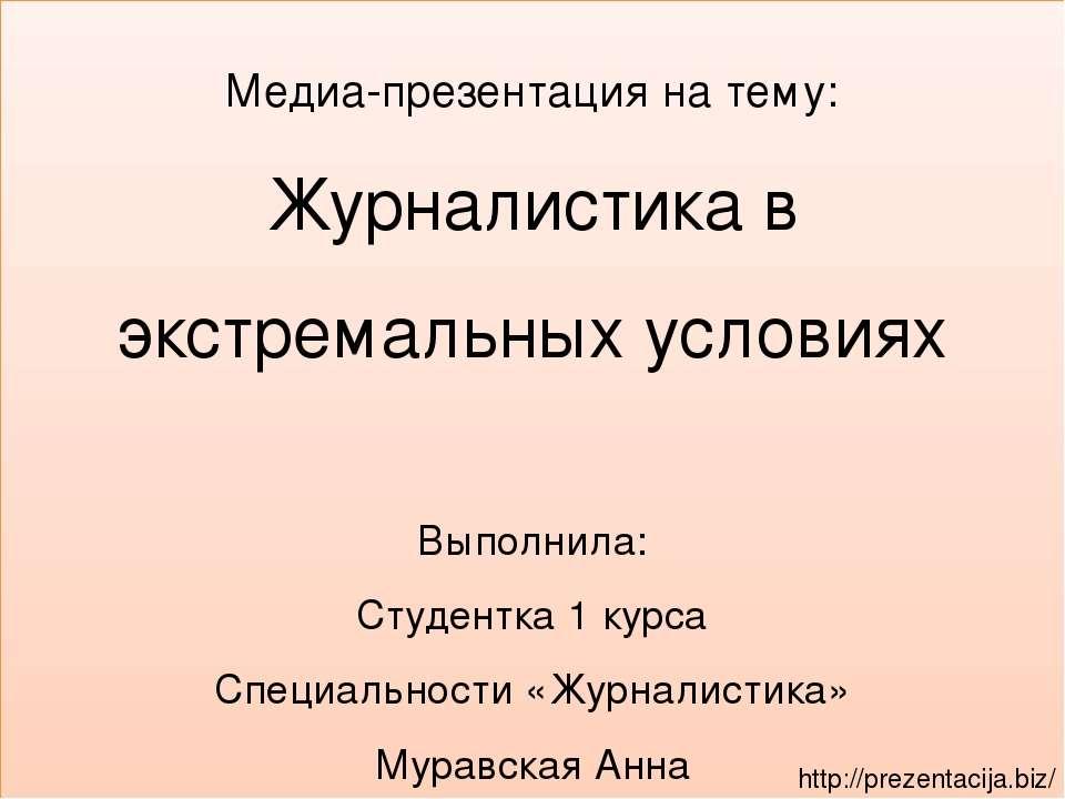 Медиа-презентация на тему: Журналистика в экстремальных условиях Выполнила: С...