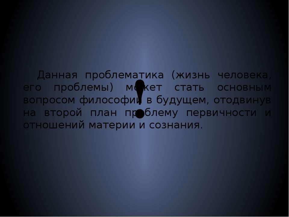 ! Данная проблематика (жизнь человека, его проблемы) может стать основным воп...